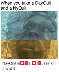 Nyquil Meme - when you take a dayquil and a nyquil nayquil ni a