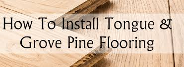 how to install tongue and groove pine flooring helpful tips for you