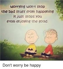 Be Happy Meme - womying won t stop the bad stuff from happening it just stops you