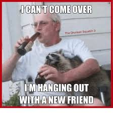 Drunken Memes - ican t come over the drunken squatch 3 i m hanging out witha new