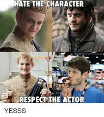 hate the character guniverseofthronese respect the actor yesss