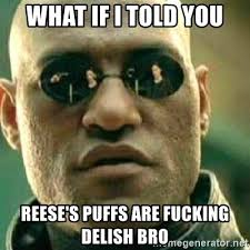 Reese Meme - what if i told you reese s puffs are fucking delish bro what if
