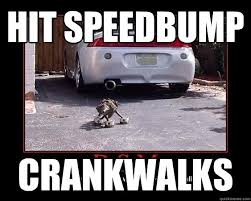 Speed Bump Meme - hit speedbump crankwalks hit speedbump quickmeme