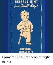 Vault Boy Meme - helpful hint vault boy keep going you can do it i pray for fnaf