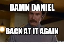 Damn Meme - damn daniel back atit again damn daniel meme on me me