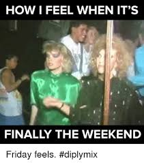 How I Feel Meme - how i feel when it s finally the weekend friday feels diplymix