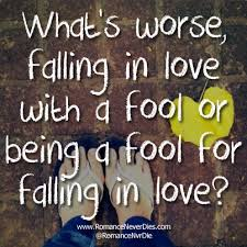 a fool in love worse falling in love with a fool or being a fool for falling in love