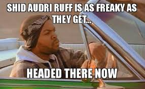 Shid Meme - shid audri ruff is as freaky as they get headed there now