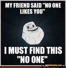 Likes Meme - my friend said no one likes you i must find this no one