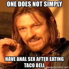 Anal Sex Meme - one does not simply have anal sex after eating taco bell one does