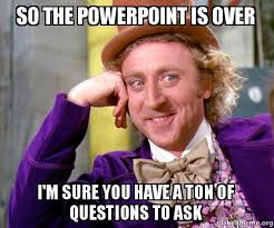 Powerpoint Meme - so the powerpoint is over i m sure you have a ton of questions to