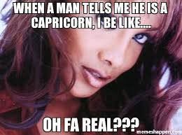 Capricorn Meme - when a man tells me he is a capricorn i be like oh fa real