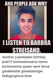 Justin Bieber Birthday Meme - and people ask why i listen to barbra streisand another justinbieber