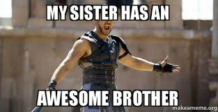 Brother Sister Memes - my sister has an awesome brother gladiator are you not