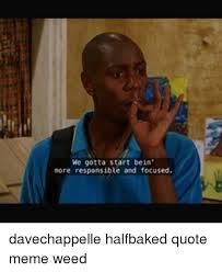 Half Baked Meme - we gotta start bein more responsible and focused davechappelle
