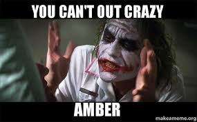 Amber Meme - you can t out crazy amber everyone loses their minds joker mind