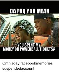 The Fuq Meme - da fuq you mean you spent my money on powerball ticketsp onthisday