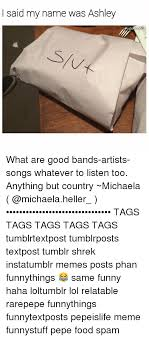 Song Name Meme - i said my name was ashley what are good bands artists songs whatever