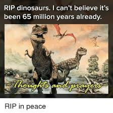 Peace Memes - rip dinosaurs i can t believe it s been 65 million years already rip