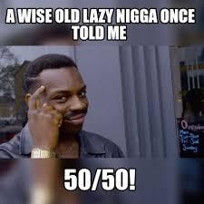 Nigga Meme - meme maker a wise old lazy nigga once told me 5050