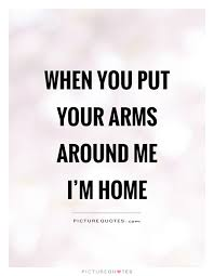 when you put your arms around me i m home picture quotes