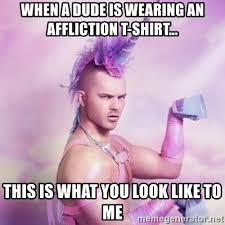 Affliction Shirt Meme - when a dude is wearing an affliction t shirt this is what you