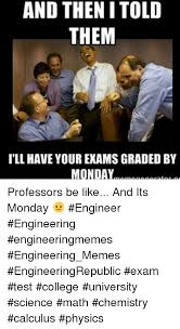 College Test Meme - and then i told them ill have your exams graded by monday professors