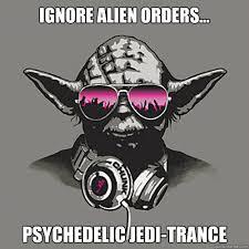 Psychedelic Meme - ignore alien orders psychedelic jedi trance rookie dj yoda