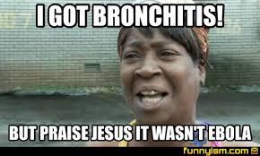 Bronchitis Meme - i got bronchitis but praise jesus it wasn t ebola meme factory