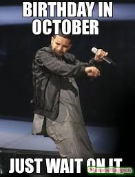 Drake Birthday Meme - birthday in october just wait on it meme custom 11724 memeshappen
