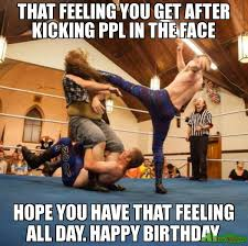 Day After Birthday Meme - that feeling you get after kicking ppl in the face hope you have