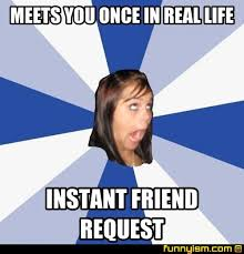 Friend Request Meme - meets you once in real life instant friend request meme factory