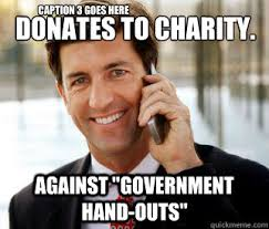 Charity Meme - donates to charity against government hand outs rich guy meme