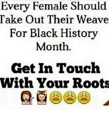 Black History Month Memes - every female should take out their weave for black history month get