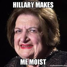 That Makes Me Moist Meme - hillary makes me moist make a meme