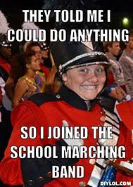 Band Geek Meme - they told me i could do anything so i joined the school marching