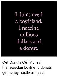 I Need Money Meme - i don t need a boyfriend i need 12 millions dollars and a donut get