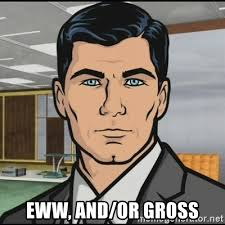 Eww Gross Meme - eww and or gross archer meme generator