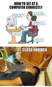 Close Enough Meme - how to sit at a computer correctly close enough weknowmemes