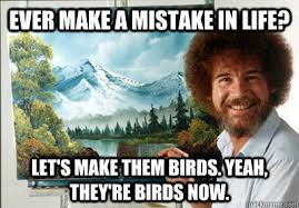 Bob Meme - ever make a mistake in life let s make them birds yeah they re