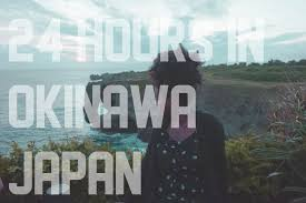a new being the best way to spend 24 hours in okinawa japan