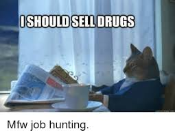 Job Hunting Meme - ishouldsell drugs mfw job hunting meme on me me