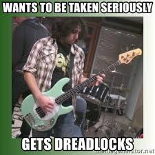 Bass Player Meme - wants to be taken seriously gets dreadlocks awful bass player