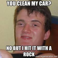 The Rock In Car Meme - you clean my car no but i hit it with a rock stoner stanley