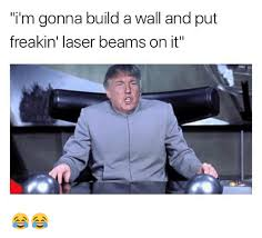 Laser Meme - i m gonna build a wall and put freakin laser beams on it