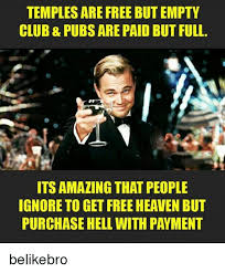Paid In Full Meme - temples are free but empty club pubs are paid but full ieの its