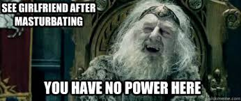 You Have No Power Meme - you have no power here see girlfriend after masturbating you