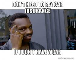 Car Insurance Meme - don t need to pay car insurance if i don t have a car make a meme