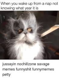 What Year Is This Meme - when you wake up from a nap not knowing what year it is jussayin