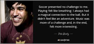 Challenge Breathing Pete Wentz Quote Soccer Presented No Challenge To Me